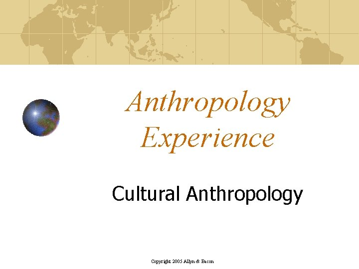 Anthropology Experience Cultural Anthropology Copyright 2005 Allyn & Bacon