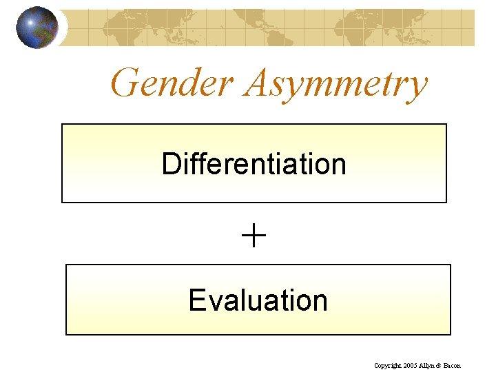 Gender Asymmetry Differentiation + Evaluation Copyright 2005 Allyn & Bacon