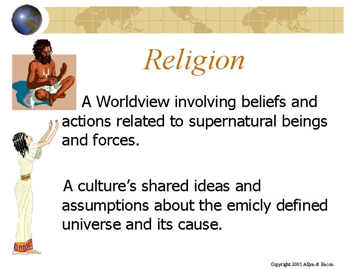 Religion A Worldview involving beliefs and actions related to supernatural beings and forces. A