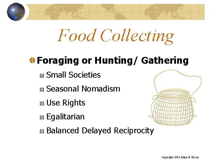 Food Collecting Foraging or Hunting/ Gathering Small Societies Seasonal Nomadism Use Rights Egalitarian Balanced