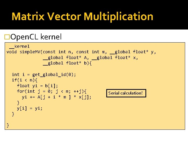 Matrix Vector Multiplication �Open. CL kernel __kernel void simple. MV(const int n, const int