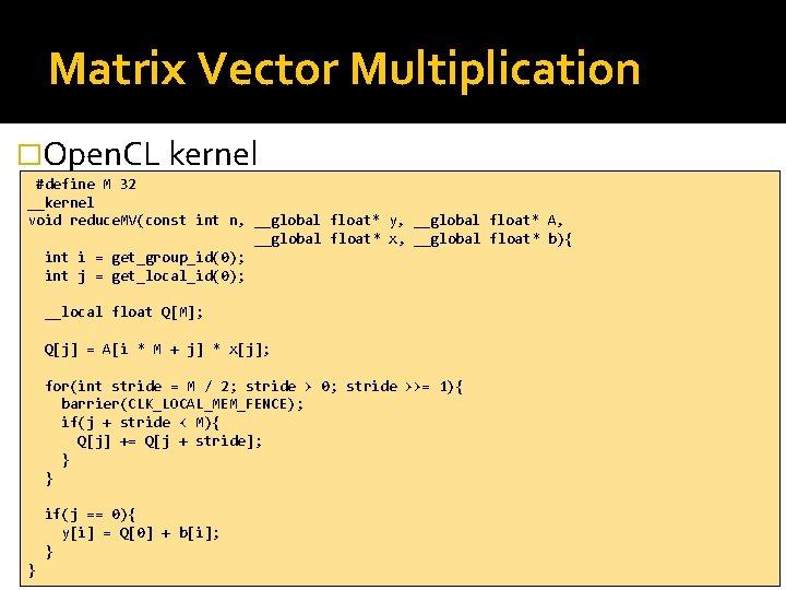 Matrix Vector Multiplication �Open. CL kernel #define M 32 __kernel void reduce. MV(const int