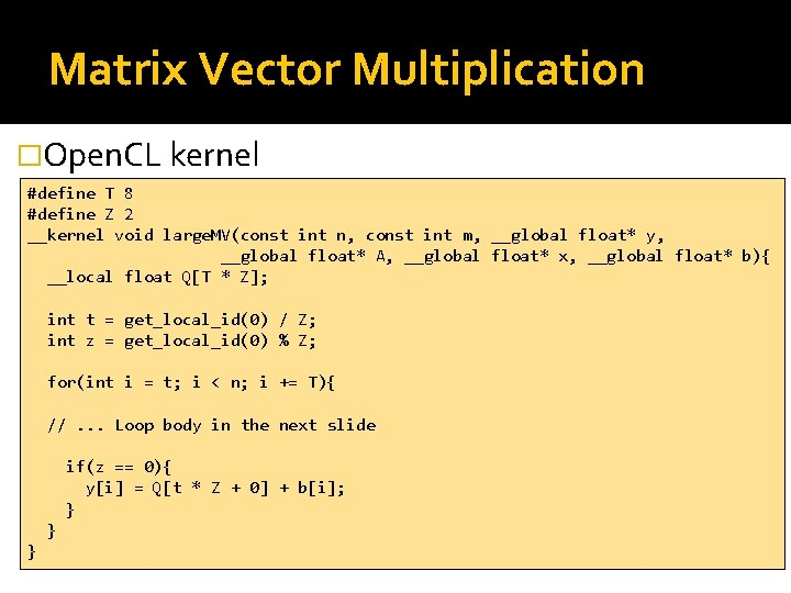 Matrix Vector Multiplication �Open. CL kernel #define T 8 #define Z 2 __kernel void