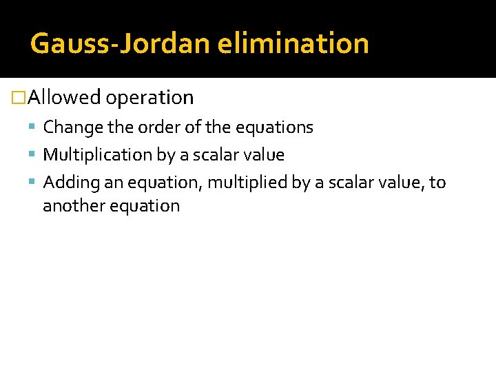 Gauss-Jordan elimination �Allowed operation Change the order of the equations Multiplication by a scalar