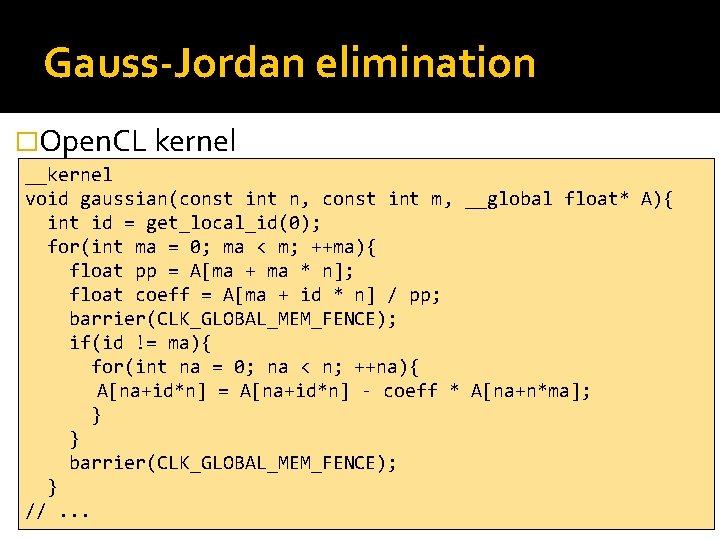 Gauss-Jordan elimination �Open. CL kernel __kernel void gaussian(const int n, const int m, __global