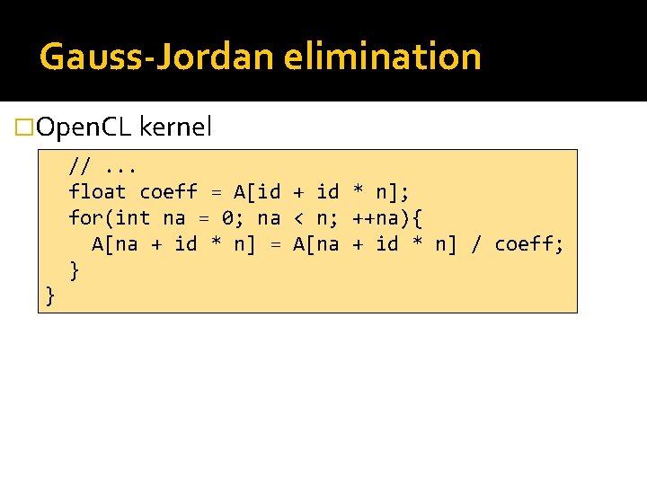 Gauss-Jordan elimination �Open. CL kernel //. . . float coeff = A[id + id