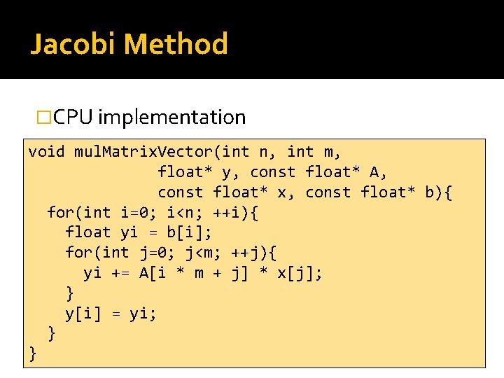 Jacobi Method �CPU implementation void mul. Matrix. Vector(int n, int m, float* y, const