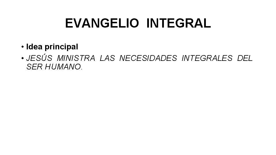 EVANGELIO INTEGRAL • Idea principal • JESÚS MINISTRA LAS NECESIDADES INTEGRALES DEL SER HUMANO.