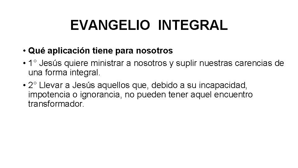 EVANGELIO INTEGRAL • Qué aplicación tiene para nosotros • 1° Jesús quiere ministrar a