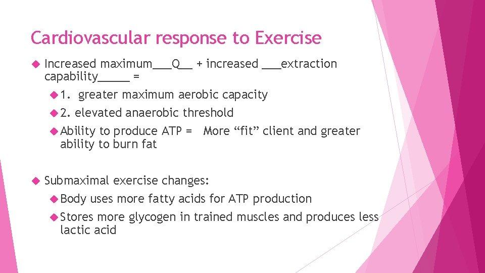 Cardiovascular response to Exercise Increased maximum___Q__ + increased ___extraction capability_____ = 1. greater maximum