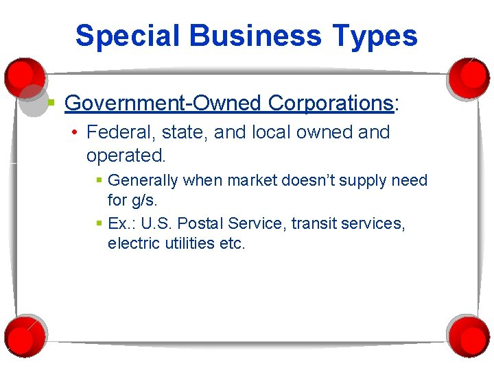 Special Business Types § Government-Owned Corporations: • Federal, state, and local owned and operated.