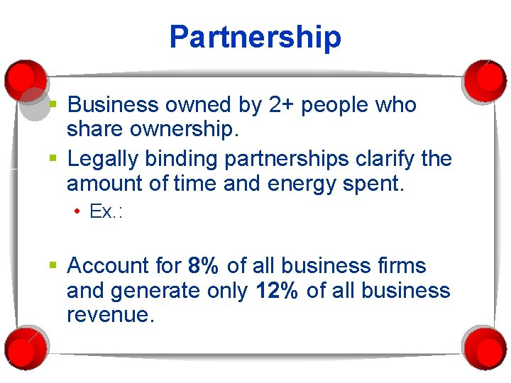 Partnership § Business owned by 2+ people who share ownership. § Legally binding partnerships