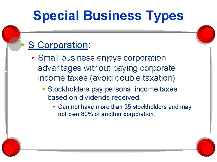 Special Business Types § S Corporation: • Small business enjoys corporation advantages without paying
