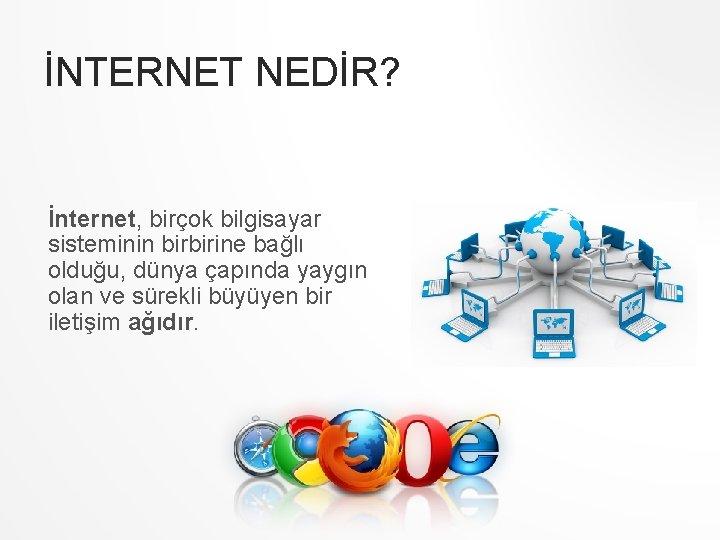 İNTERNET NEDİR? İnternet, birçok bilgisayar sisteminin birbirine bağlı olduğu, dünya çapında yaygın olan ve