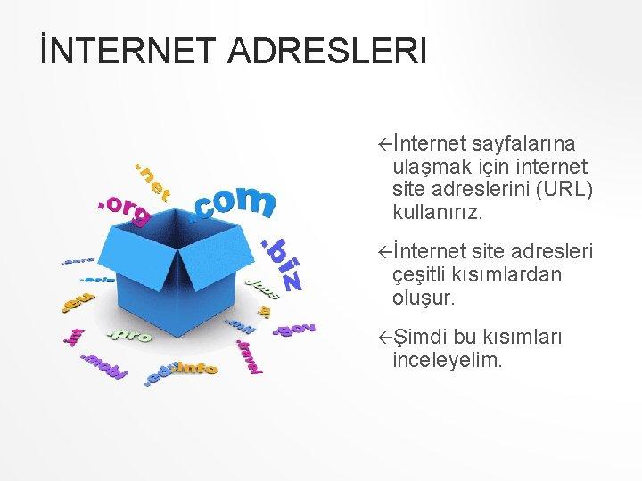 İNTERNET ADRESLERI İnternet sayfalarına ulaşmak için internet site adreslerini (URL) kullanırız. İnternet site adresleri