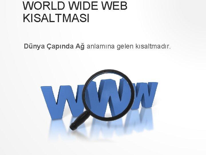 WORLD WIDE WEB KISALTMASI Dünya Çapında Ağ anlamına gelen kısaltmadır.