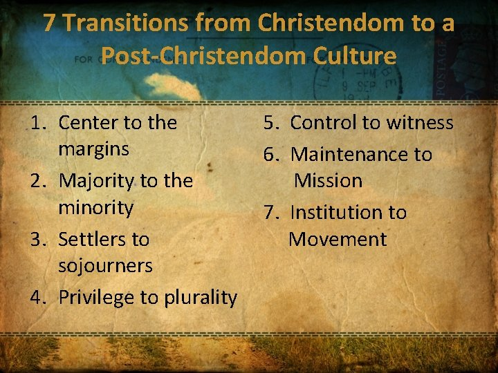 7 Transitions from Christendom to a Post-Christendom Culture 1. Center to the margins 2.