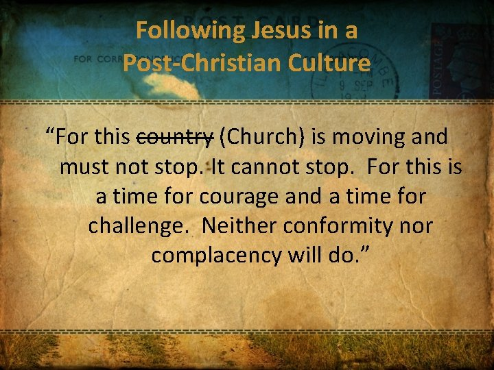 """Following Jesus in a Post-Christian Culture """"For this country (Church) is moving and must"""