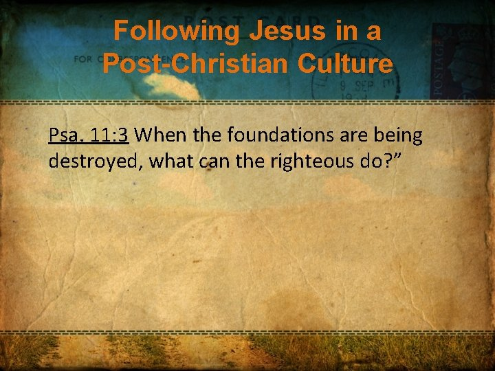 Following Jesus in a Post-Christian Culture Psa. 11: 3 When the foundations are being