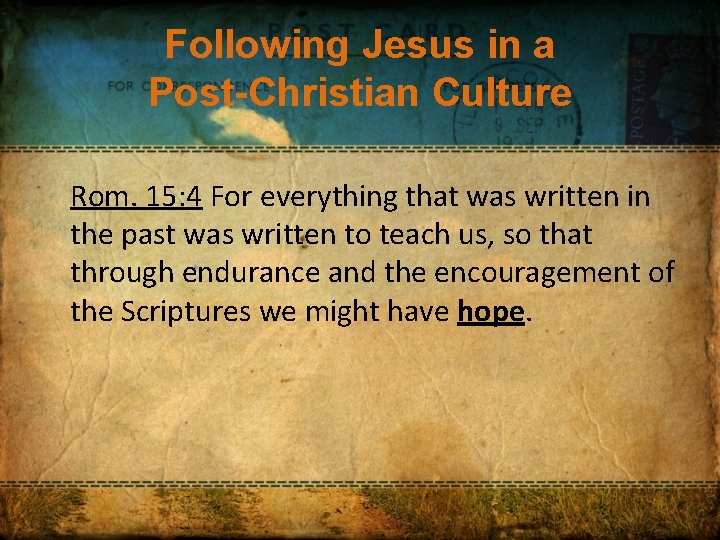 Following Jesus in a Post-Christian Culture Rom. 15: 4 For everything that was written