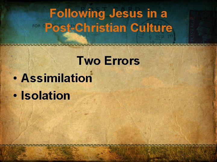 Following Jesus in a Post-Christian Culture Two Errors • Assimilation • Isolation