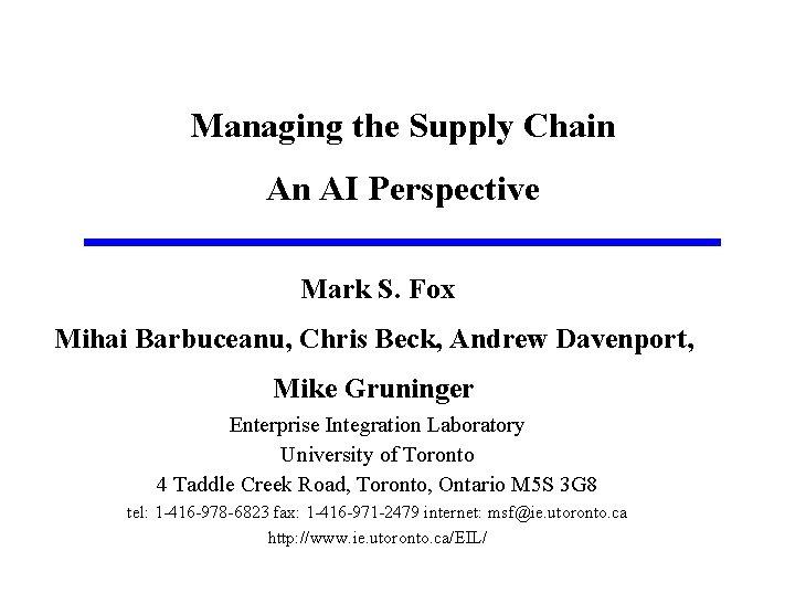 Managing the Supply Chain An AI Perspective Mark S. Fox Mihai Barbuceanu, Chris Beck,