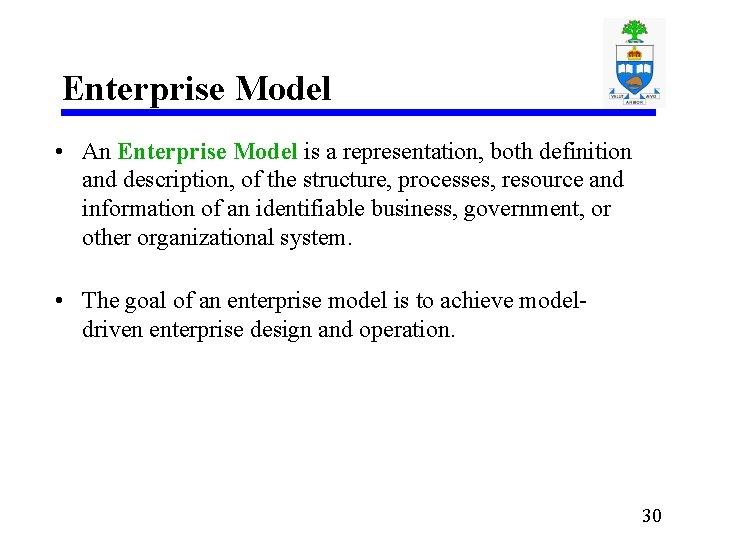 Enterprise Model • An Enterprise Model is a representation, both definition and description, of