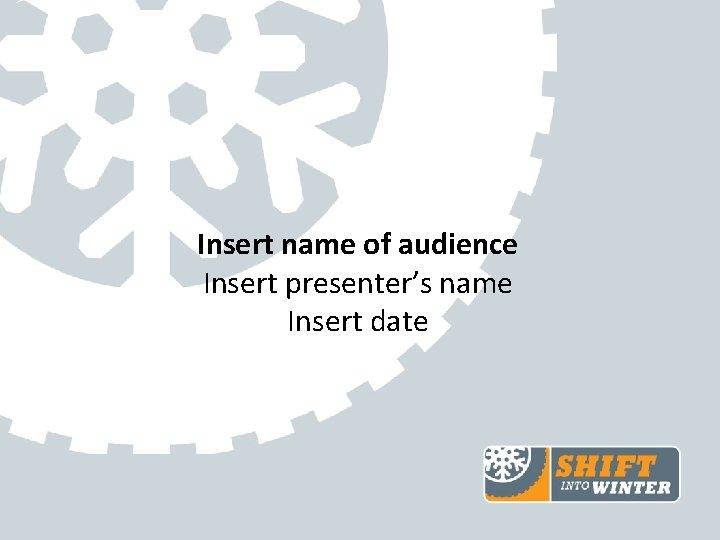 Insert name of audience Insert presenter's name Insert date
