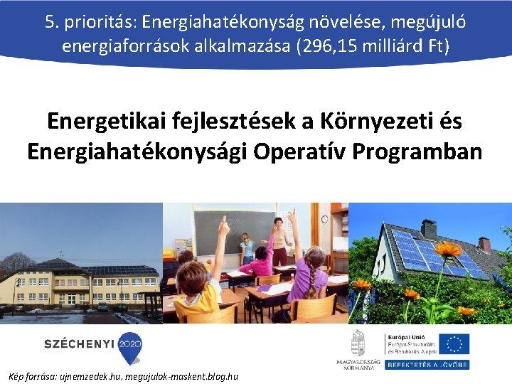 5. prioritás: Energiahatékonyság növelése, megújuló energiaforrások alkalmazása (296, 15 milliárd Ft) Energetikai fejlesztések a