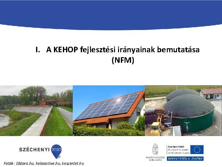 I. A KEHOP fejlesztési irányainak bemutatása (NFM) Fotók: 168 ora. hu, helioactive. hu, keszenlet.