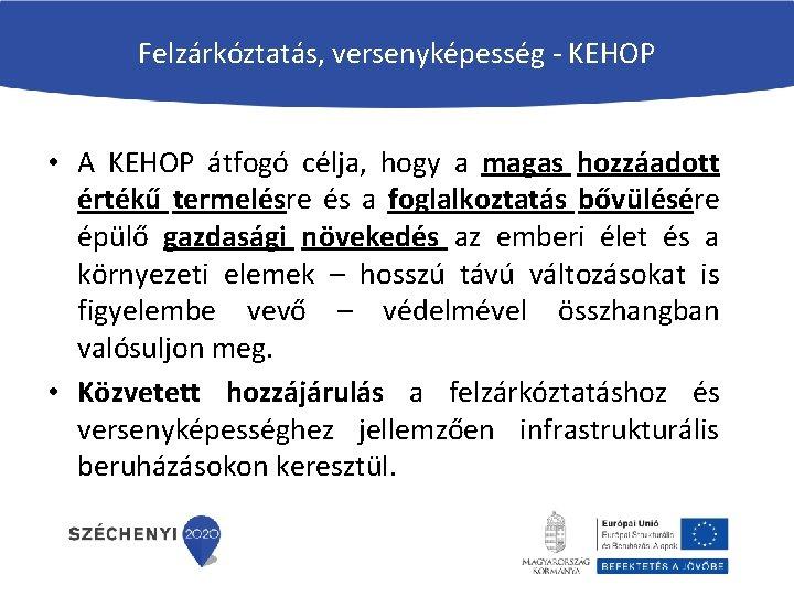 Felzárkóztatás, versenyképesség - KEHOP • A KEHOP átfogó célja, hogy a magas hozzáadott értékű