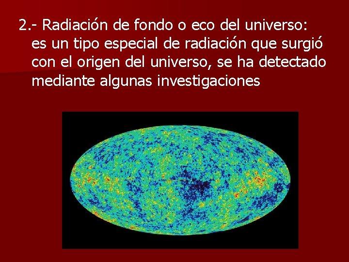2. - Radiación de fondo o eco del universo: es un tipo especial de
