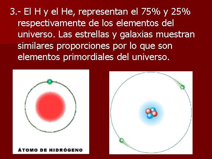 3. - El H y el He, representan el 75% y 25% respectivamente de