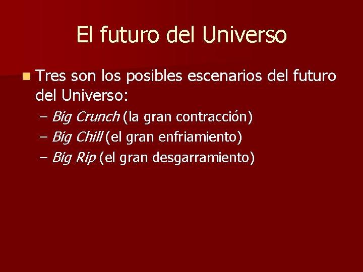 El futuro del Universo n Tres son los posibles escenarios del futuro del Universo:
