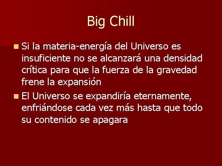 Big Chill n Si la materia-energía del Universo es insuficiente no se alcanzará una