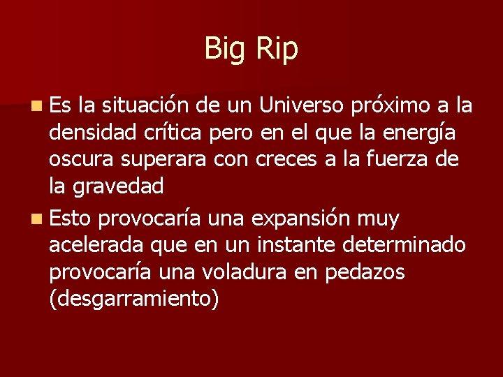 Big Rip n Es la situación de un Universo próximo a la densidad crítica