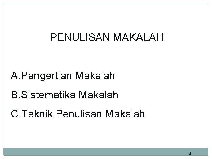 PENULISAN MAKALAH A. Pengertian Makalah B. Sistematika Makalah C. Teknik Penulisan Makalah 2