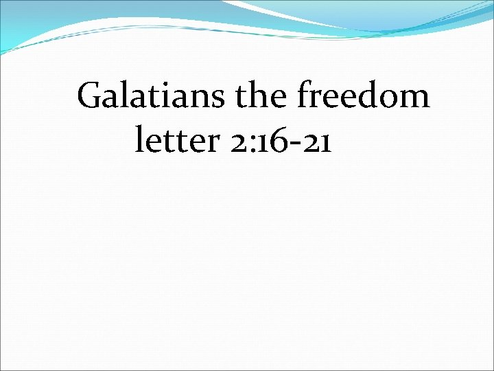 Galatians the freedom letter 2: 16 -21