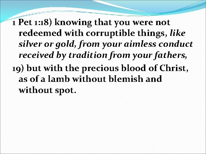 1 Pet 1: 18) knowing that you were not redeemed with corruptible things, like