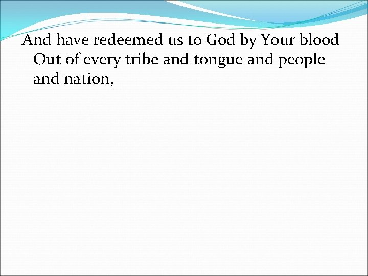 And have redeemed us to God by Your blood Out of every tribe and