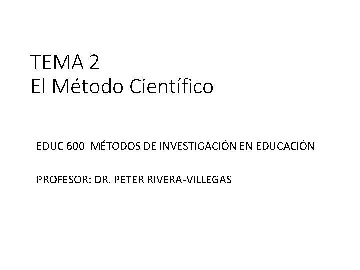 TEMA 2 El Método Científico EDUC 600 MÉTODOS DE INVESTIGACIÓN EN EDUCACIÓN PROFESOR: DR.