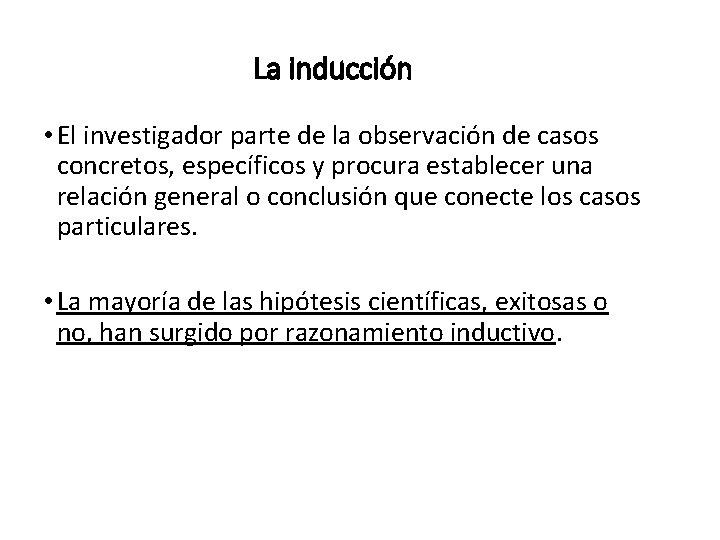 La inducción • El investigador parte de la observación de casos concretos, específicos y
