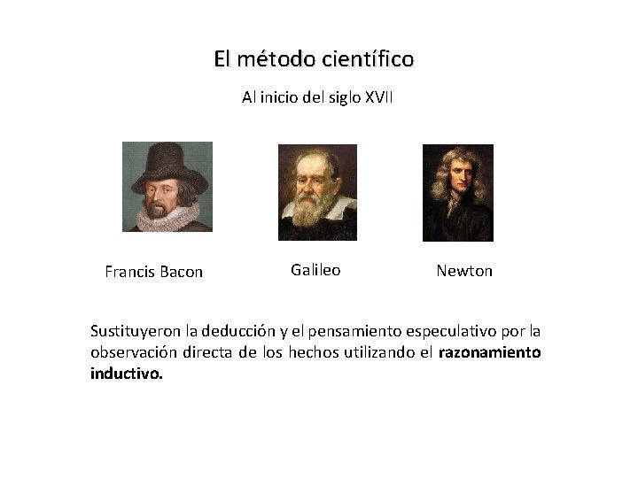 El método científico Al inicio del siglo XVII Francis Bacon Galileo Newton Sustituyeron la