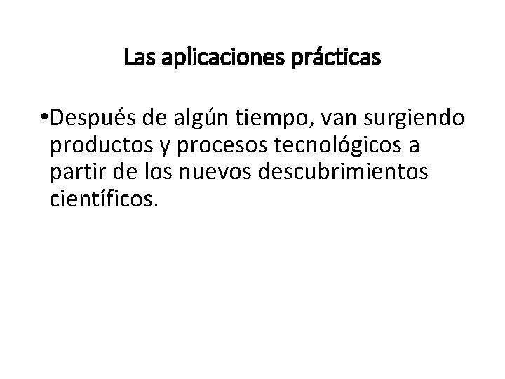 Las aplicaciones prácticas • Después de algún tiempo, van surgiendo productos y procesos tecnológicos