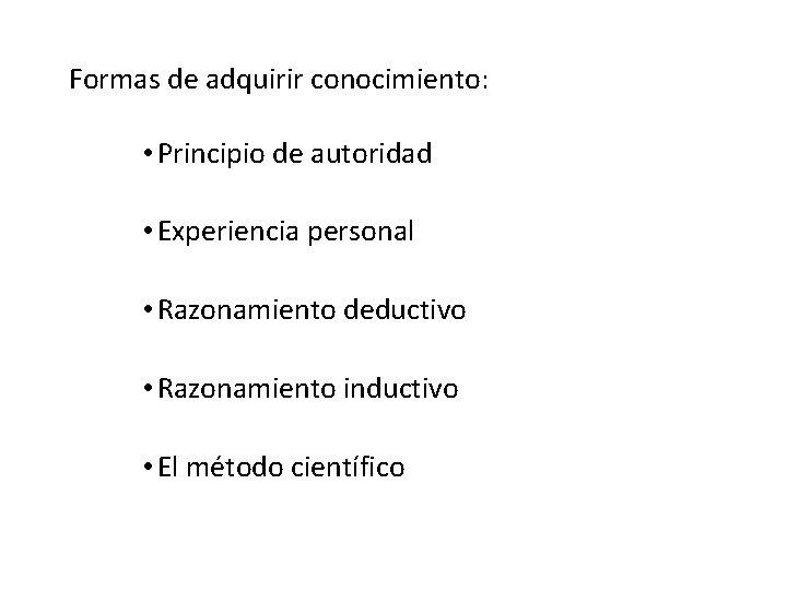 Formas de adquirir conocimiento: • Principio de autoridad • Experiencia personal • Razonamiento deductivo