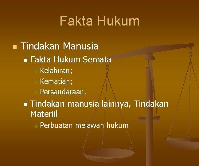 Fakta Hukum n Tindakan Manusia n Fakta Hukum Semata Kelahiran; n Kematian; n Persaudaraan.