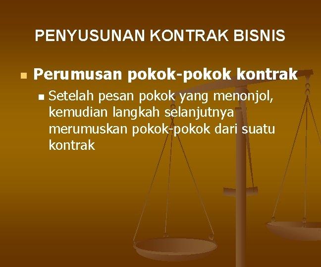 PENYUSUNAN KONTRAK BISNIS n Perumusan pokok-pokok kontrak n Setelah pesan pokok yang menonjol, kemudian