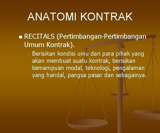 ANATOMI KONTRAK n RECITALS (Pertimbangan-Pertimbangan Umum Kontrak). n Berisikan kondisi umu dari para pihak