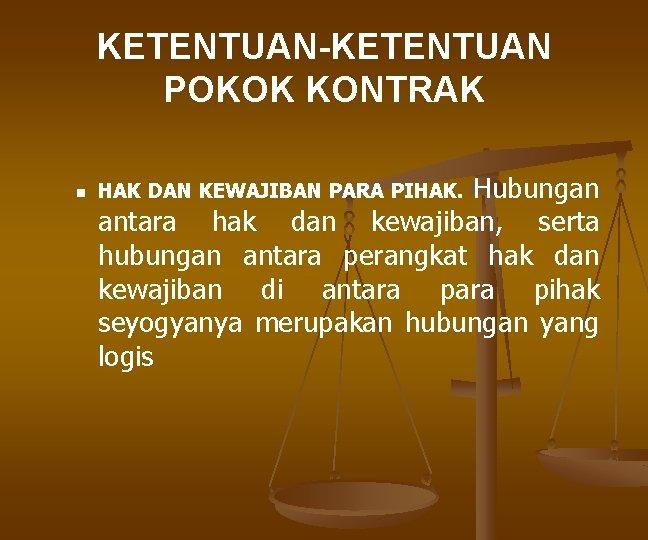 KETENTUAN-KETENTUAN POKOK KONTRAK n Hubungan antara hak dan kewajiban, serta hubungan antara perangkat hak