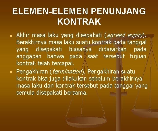 ELEMEN-ELEMEN PENUNJANG KONTRAK n n Akhir masa laku yang disepakati (agreed expiry). Berakhirnya masa